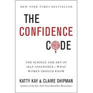 The Confidence Code: The Science and Art of Self-assurance--What Women Should Know by Kay, Katty; Shipman, Claire, 9780062230621