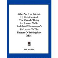 Who Are the Friends of Religion and the Church? Being an Answer to Sir Archibald Edmonstone's Six Letters to the Electors of Stirlingshire by Mcfarlan, John, 9781104930622
