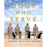 Dogs Who Serve Incredible Stories of Our Canine Military Heroes by Rogak, Lisa, 9781250080622