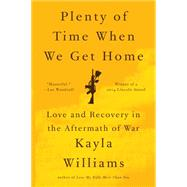 Plenty of Time When We Get Home: Love and Recovery in the Aftermath of War by Williams, Kayla, 9780393350623