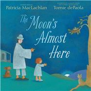 The Moon's Almost Here by MacLachlan, Patricia; DePaola, Tomie, 9781481420624