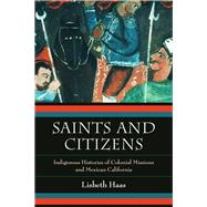 Saints and Citizens: Indigenous Histories of Colonial Missions and Mexican California by Haas, Lisbeth, 9780520280625