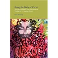 Being the Body of Christ: Towards a Twenty-First Century Homosexual Theology for the Anglican Church by Mounsey; Chris, 9781138110625