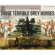 Those Terrible Grey Horses An Illustrated History of the Royal Scots Dragoon Guards by Wood, Stephen, 9781472810625