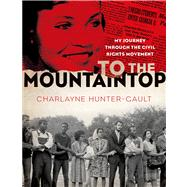 To the Mountaintop My Journey Through the Civil Rights Movement by Hunter-Gault, Charlayne, 9781250040626