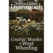 Courtin' Murder in West Wheeling by Dymmoch, Michael Allen, 9781682300626