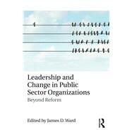 Leadership and Change in Public Sector Organizations: Beyond Reform by Ward; James D., 9781138630628
