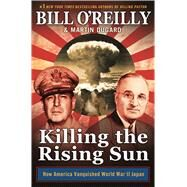 Killing the Rising Sun: How America Vanquished World War II Japan by O'Reilly, Bill; Dugard, Martin, 9781627790628