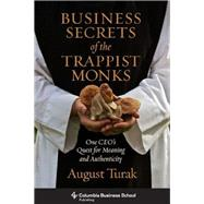 Business Secrets of the Trappist Monks: One Ceo's Quest for Meaning and Authenticity by Turak, August, 9780231160629