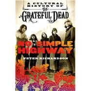 No Simple Highway A Cultural History of the Grateful Dead by Richardson, Peter, 9781250010629
