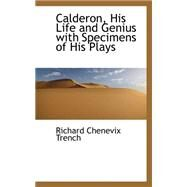 Calderon, His Life and Genius With Specimens of His Plays by Trench, Richard Chenevix, 9780559220630