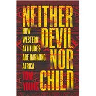 Neither Devil Nor Child How the West's Attitude to Africa Is Damaging the Continent by Young, Tom, 9781786070630