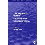 The Asylum as Utopia (Psychology Revivals): W.A.F. Browne and the Mid-Nineteenth Century Consolidation of Psychiatry by Scull; Andrew, 9780415730631