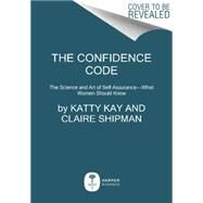 The Confidence Code by Kay, Katty; Shipman, Claire, 9780062230638