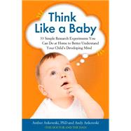 Think Like a Baby: 33 Simple Research Experiments You Can Do at Home to Better Understand Your Child's Developing Mind by Ankowski, Amber; Ankowski, Andy, 9781613730638