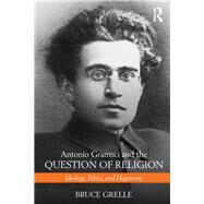 Antonio Gramsci and the Question of Religion: Ideology, Ethics, and Hegemony by Grelle; Bruce, 9781138190641