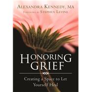 Honoring Grief: Creating a Space to Let Yourself Heal by Kennedy, Alexandra, 9781626250642