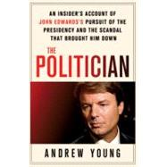 The Politician An Insider's Account of John Edwards's Pursuit of the Presidency and the Scandal That Brought Him Down by Young, Andrew, 9780312640651