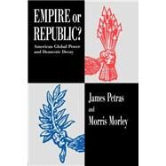Empire or Republic?: American Global Power and Domestic Decay by Petras,James, 9780415910651