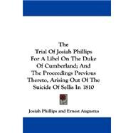 The Trial of Josiah Phillips for a Libel on the Duke of Cumberland; and the Proceedings Previous Thereto, Arising Out of the Suicide of Sellis in 1810 by Phillips, Josiah, 9780548290651