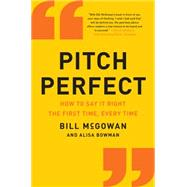 Pitch Perfect: How to Say It Right the First Time, Every Time by McGowan, Bill, 9780062390653