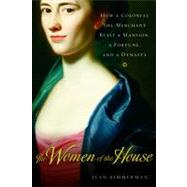The Women of the House: How a Colonial She-merchant Built a Mansion, a Fortune, And a Dynasty by Zimmerman, Jean, 9780151010653