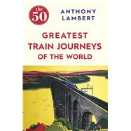 The 50 Greatest Train Journeys of the World by Lambert, Anthony, 9781785780653