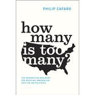 How Many Is Too Many?: The Progressive Argument for Reducing Immigration into the United States by Cafaro, Philip, 9780226190655