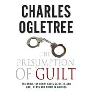 The Presumption of Guilt The Arrest of Henry Louis Gates, Jr. and Race, Class and Crime in America by Ogletree, Charles, 9780230120655