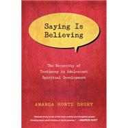 Saying Is Believing: The Necessity of Testimony in Adolescent Spiritual Development by Drury, Amanda Hontz, 9780830840656