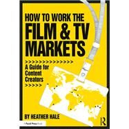 How to Work the Film & TV Markets: A Guide for Content Creators by Hale; Heather, 9781138800656