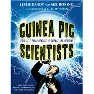 Guinea Pig Scientists Bold Self-Experimenters in Science and Medicine by Boring, Mel; Dendy, Leslie; Mordan, C. B., 9781250050656