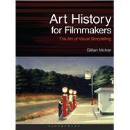 Art History for Filmmakers The Art of Visual Storytelling by McIver, Gillian, 9781472580658