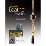 Beautiful Leather Jewelry Timeless Techniques for Today's Trends by Cable, Melissa, 9781627000659