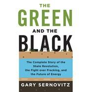 The Green and the Black The Complete Story of the Shale Revolution, the Fight over Fracking, and the Future of Energy by Sernovitz, Gary, 9781250080660