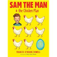 Sam the Man & the Chicken Plan by Dowell, Frances O'Roark; Bates, Amy June, 9781481440660