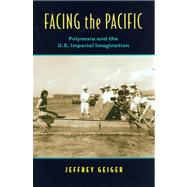 Facing the Pacific: Polynesia and the American Imperial Imagination by Geiger, Jeffrey, 9780824830663