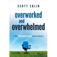 Overworked and Overwhelmed: The Mindfulness Alternative by Eblin, Scott, 9781118910665