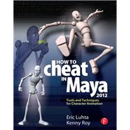 How to Cheat in Maya 2012: Tools and Techniques for Character Animation by Luhta,Eric, 9781138400665
