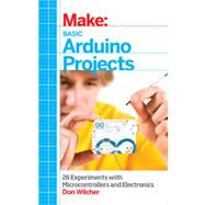 Make: Basic Arduino Projects: 26 Experiments With Microcontrollers and Electronics by Wilcher, Don, 9781449360665