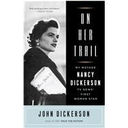 On Her Trail: My Mother, Nancy Dickerson, TV News' First Woman Star by Dickerson, John, 9781501130670