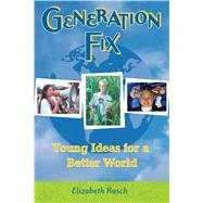 Generation FIX : Young Ideas for a Better World by Rusch, Elizabeth; Hobbs, Pamela, 9781582700670
