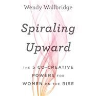 Spiraling Upward: The 5 Co-Creative Powers for Women on the Rise by Wallbridge,Wendy, 9781629560670