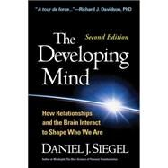 The Developing Mind, Second Edition How Relationships and the Brain Interact to Shape Who We Are by Siegel, Daniel J., 9781462520671