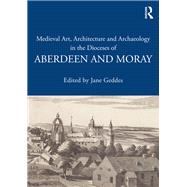 Medieval Art, Architecture and Archaeology in the Dioceses of Aberdeen and Moray by Geddes,Jane;Geddes,Jane, 9781138640672