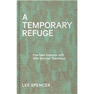 A Temporary Refuge Fourteen Seasons with Wild Summer Steelhead by Spencer, Lee, 9781938340673