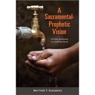 A Sacramental-prophetic Vision: Christian Spirituality in a Suffering World by Eggemeier, Matthew T., 9780814680674