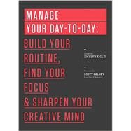 Manage Your Day-to-day: Build Your Routine, Find Your Focus, and Sharpen Your Creative Mind by Glei, Jocelyn K.; Belsky, Scott, 9781477800676