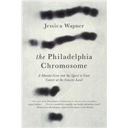 The Philadelphia Chromosome: A Mutant Gene and the Quest to Cure Cancer at the Genetic Level by Wapner, Jessica; Weinberg, Robert A., Ph.D., 9781615190676