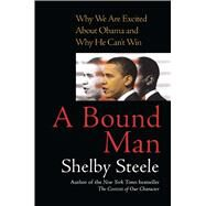 A Bound Man Why We Are Excited About Obama and Why He Can't Win by Steele, Shelby, 9781416560678